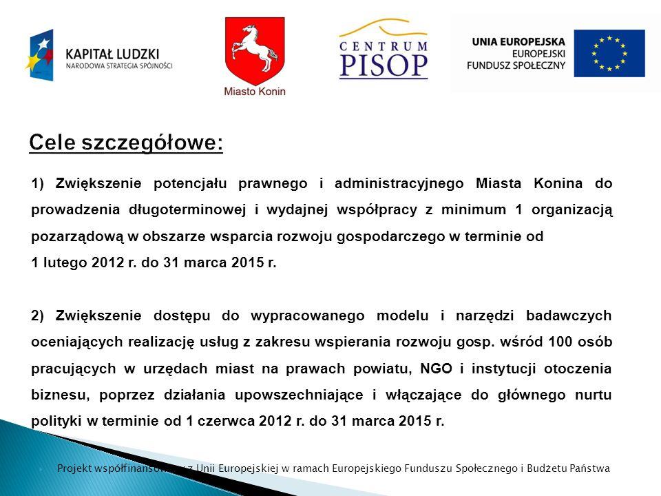 Projekt współfinansowany z Unii Europejskiej w ramach Europejskiego Funduszu Społecznego i Budżetu Państwa 1) Zwiększenie potencjału prawnego i administracyjnego Miasta Konina do prowadzenia długoterminowej i wydajnej współpracy z minimum 1 organizacją pozarządową w obszarze wsparcia rozwoju gospodarczego w terminie od 1 lutego 2012 r.