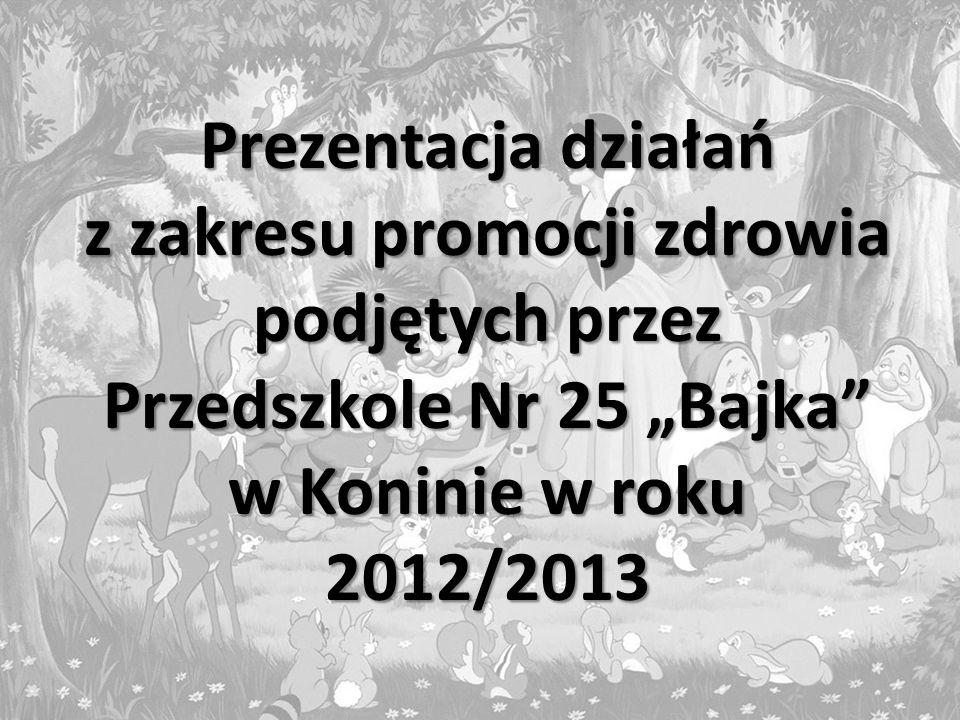 Prezentacja działań z zakresu promocji zdrowia podjętych przez Przedszkole Nr 25 Bajka w Koninie w roku 2012/2013