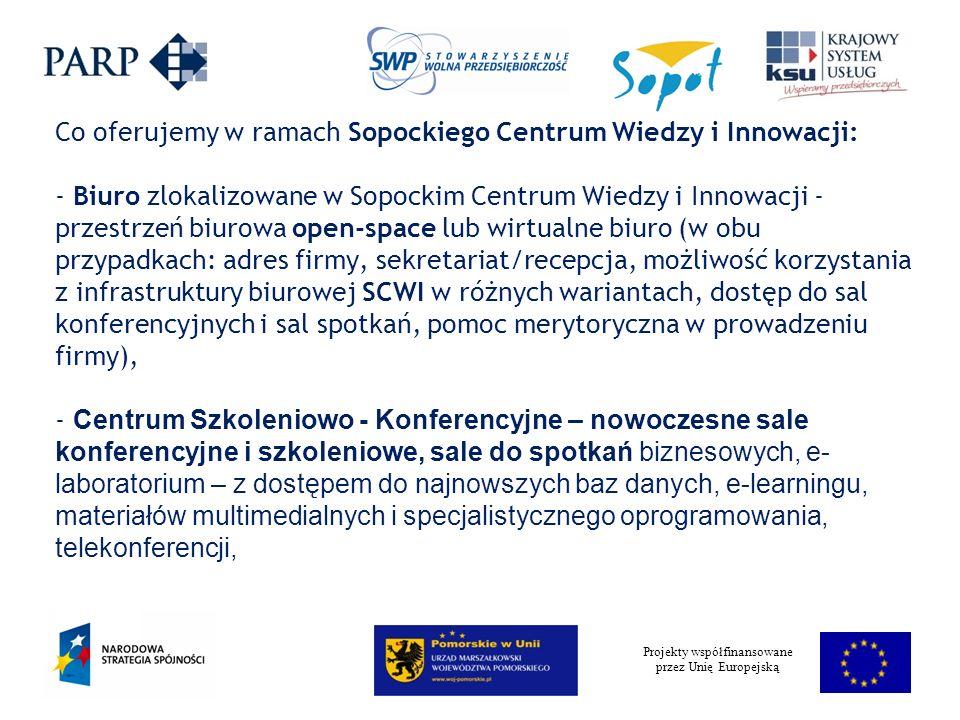 Projekty współfinansowane przez Unię Europejską Co oferujemy w ramach Sopockiego Centrum Wiedzy i Innowacji: - Biuro zlokalizowane w Sopockim Centrum Wiedzy i Innowacji - przestrzeń biurowa open-space lub wirtualne biuro (w obu przypadkach: adres firmy, sekretariat/recepcja, możliwość korzystania z infrastruktury biurowej SCWI w różnych wariantach, dostęp do sal konferencyjnych i sal spotkań, pomoc merytoryczna w prowadzeniu firmy), - Centrum Szkoleniowo - Konferencyjne – nowoczesne sale konferencyjne i szkoleniowe, sale do spotkań biznesowych, e- laboratorium – z dostępem do najnowszych baz danych, e-learningu, materiałów multimedialnych i specjalistycznego oprogramowania, telekonferencji,