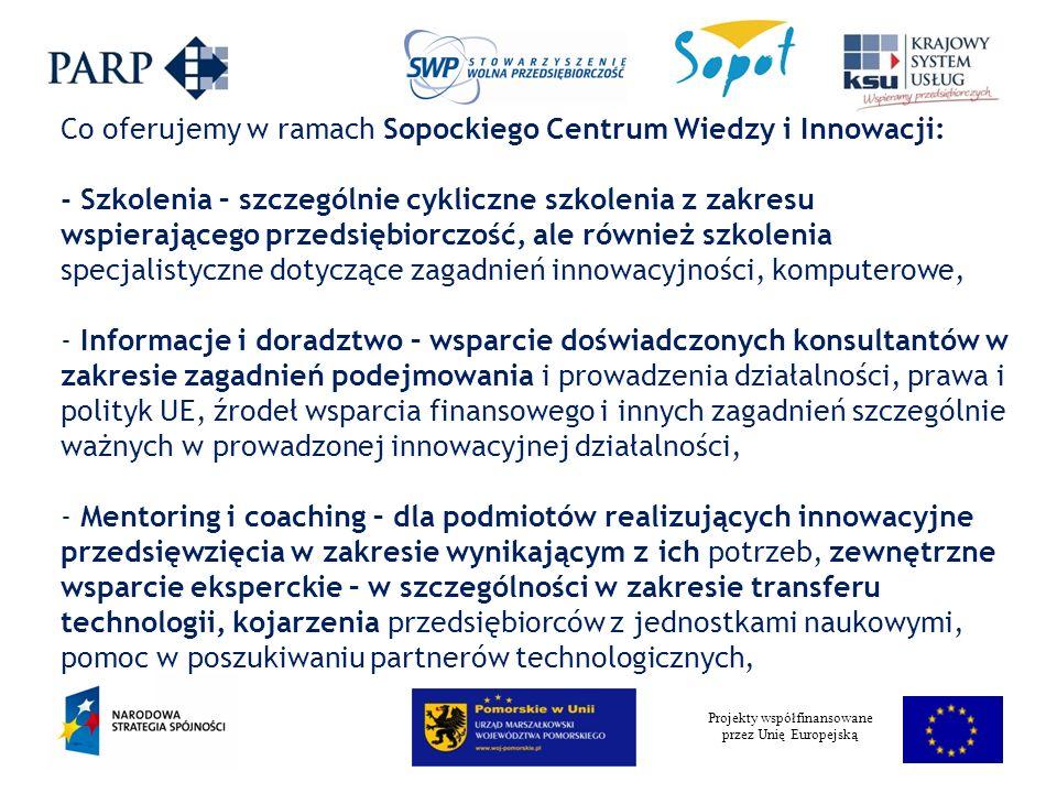 Projekty współfinansowane przez Unię Europejską Co oferujemy w ramach Sopockiego Centrum Wiedzy i Innowacji: - Szkolenia – szczególnie cykliczne szkolenia z zakresu wspierającego przedsiębiorczość, ale również szkolenia specjalistyczne dotyczące zagadnień innowacyjności, komputerowe, - Informacje i doradztwo – wsparcie doświadczonych konsultantów w zakresie zagadnień podejmowania i prowadzenia działalności, prawa i polityk UE, źrodeł wsparcia finansowego i innych zagadnień szczególnie ważnych w prowadzonej innowacyjnej działalności, - Mentoring i coaching – dla podmiotów realizujących innowacyjne przedsięwzięcia w zakresie wynikającym z ich potrzeb, zewnętrzne wsparcie eksperckie – w szczególności w zakresie transferu technologii, kojarzenia przedsiębiorców z jednostkami naukowymi, pomoc w poszukiwaniu partnerów technologicznych,