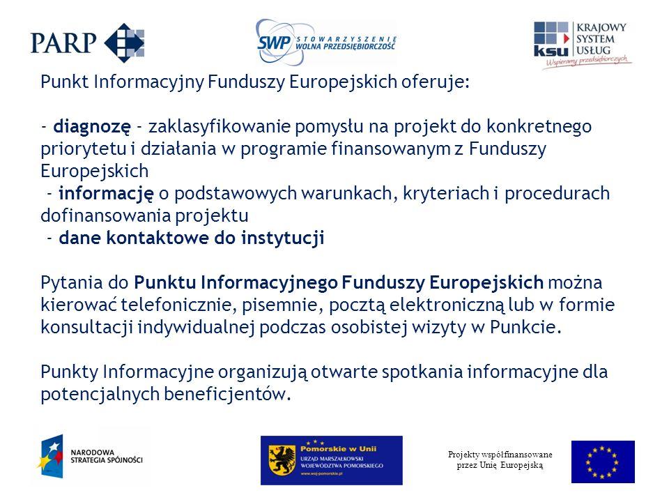 Projekty współfinansowane przez Unię Europejską Punkt Informacyjny Funduszy Europejskich oferuje: - diagnozę - zaklasyfikowanie pomysłu na projekt do konkretnego priorytetu i działania w programie finansowanym z Funduszy Europejskich - informację o podstawowych warunkach, kryteriach i procedurach dofinansowania projektu - dane kontaktowe do instytucji Pytania do Punktu Informacyjnego Funduszy Europejskich można kierować telefonicznie, pisemnie, pocztą elektroniczną lub w formie konsultacji indywidualnej podczas osobistej wizyty w Punkcie.