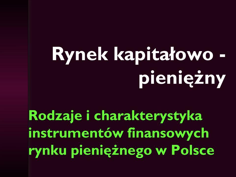 Rynek kapitałowo - pieniężny Rodzaje i charakterystyka instrumentów finansowych rynku pieniężnego w Polsce