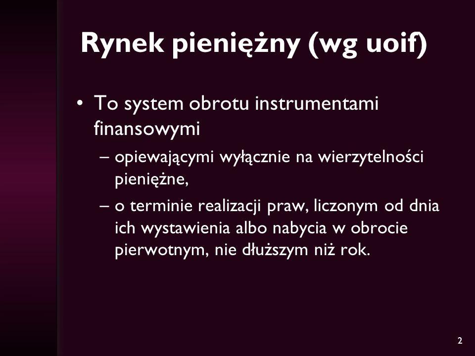 2 Rynek pieniężny (wg uoif) To system obrotu instrumentami finansowymi –opiewającymi wyłącznie na wierzytelności pieniężne, –o terminie realizacji pra