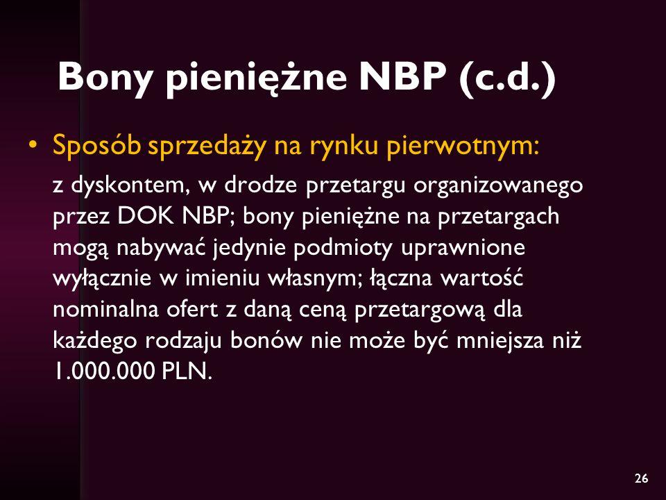 26 Bony pieniężne NBP (c.d.) Sposób sprzedaży na rynku pierwotnym: z dyskontem, w drodze przetargu organizowanego przez DOK NBP; bony pieniężne na prz