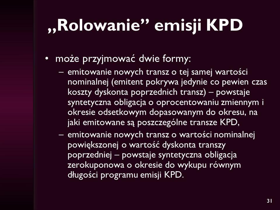 31 Rolowanie emisji KPD może przyjmować dwie formy: –emitowanie nowych transz o tej samej wartości nominalnej (emitent pokrywa jedynie co pewien czas