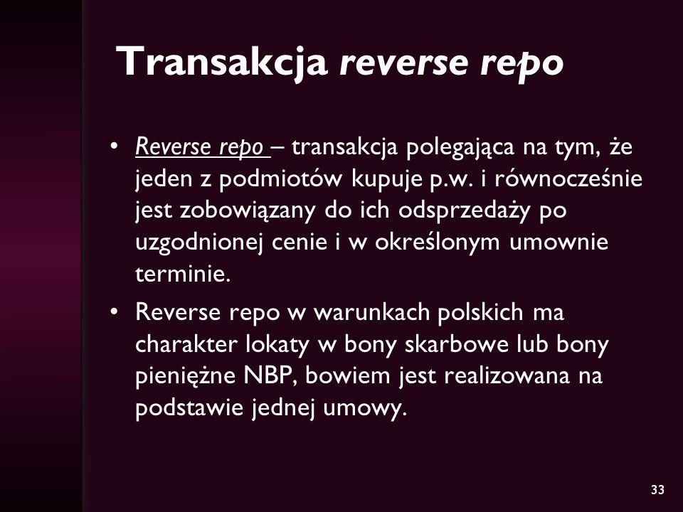 33 Transakcja reverse repo Reverse repo – transakcja polegająca na tym, że jeden z podmiotów kupuje p.w. i równocześnie jest zobowiązany do ich odsprz