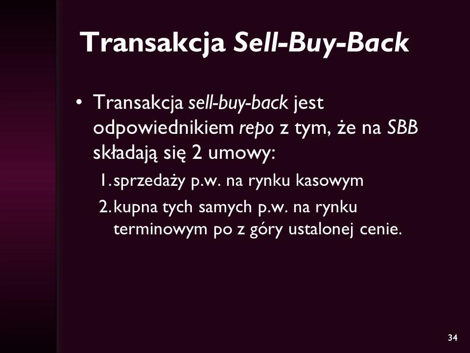34 Transakcja Sell-Buy-Back Transakcja sell-buy-back jest odpowiednikiem repo z tym, że na SBB składają się 2 umowy: 1.sprzedaży p.w. na rynku kasowym