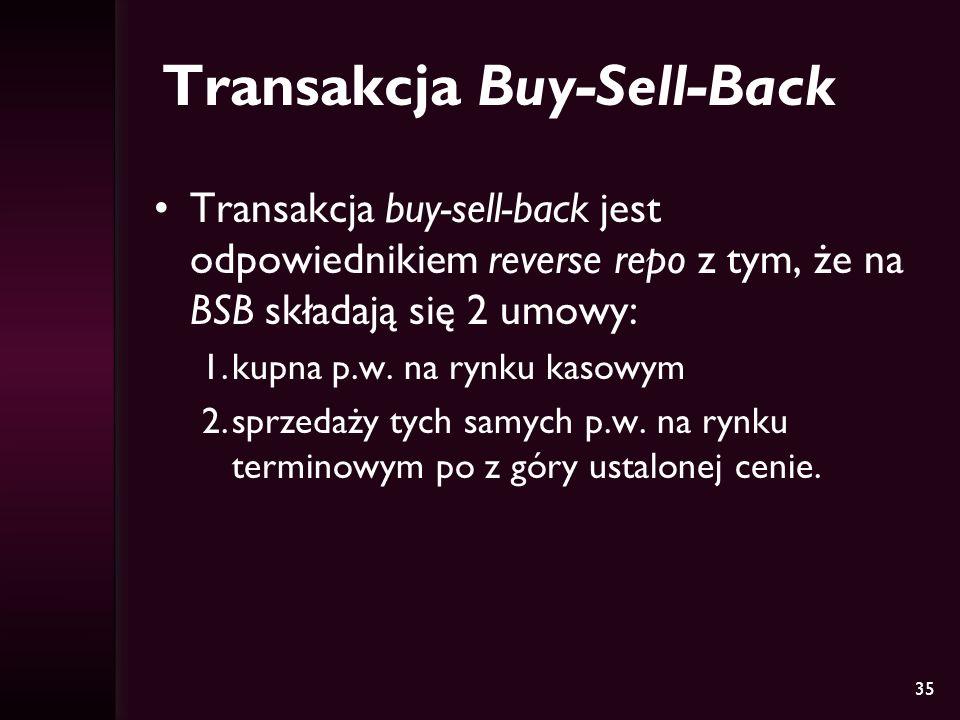 35 Transakcja Buy-Sell-Back Transakcja buy-sell-back jest odpowiednikiem reverse repo z tym, że na BSB składają się 2 umowy: 1.kupna p.w. na rynku kas
