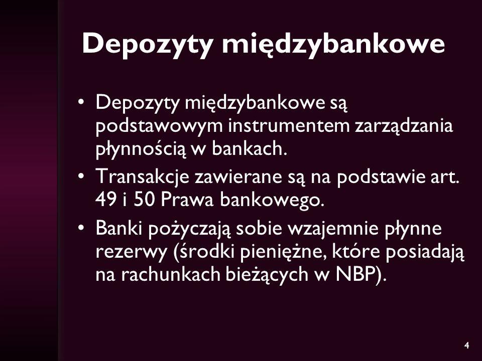 4 Depozyty międzybankowe Depozyty międzybankowe są podstawowym instrumentem zarządzania płynnością w bankach. Transakcje zawierane są na podstawie art