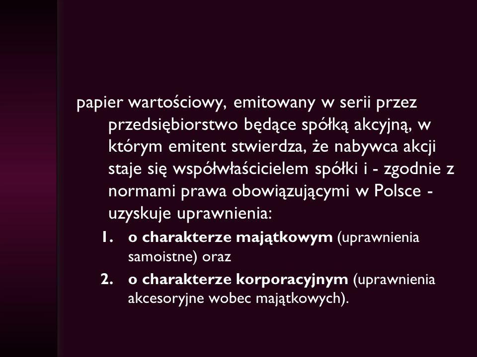 papier wartościowy, emitowany w serii przez przedsiębiorstwo będące spółką akcyjną, w którym emitent stwierdza, że nabywca akcji staje się współwłaścicielem spółki i - zgodnie z normami prawa obowiązującymi w Polsce - uzyskuje uprawnienia: 1.o charakterze majątkowym (uprawnienia samoistne) oraz 2.o charakterze korporacyjnym (uprawnienia akcesoryjne wobec majątkowych).