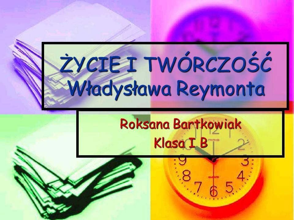 ŻYCIE I TWÓRCZOŚĆ Władysława Reymonta Roksana Bartkowiak Klasa I B