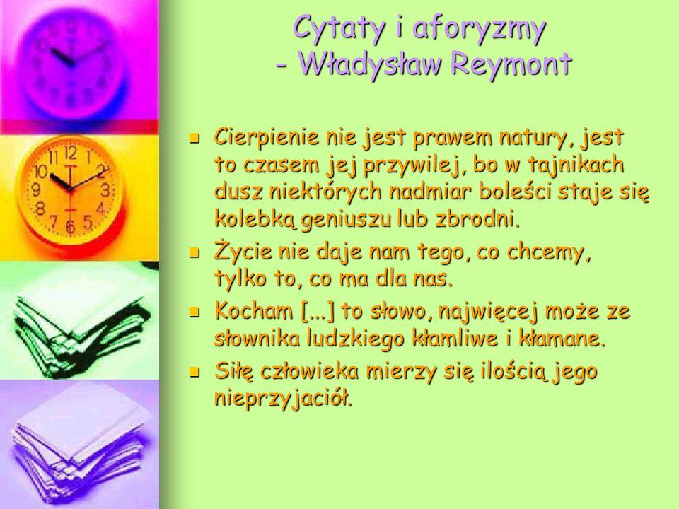 Cytaty i aforyzmy - Władysław Reymont Cierpienie nie jest prawem natury, jest to czasem jej przywilej, bo w tajnikach dusz niektórych nadmiar boleści