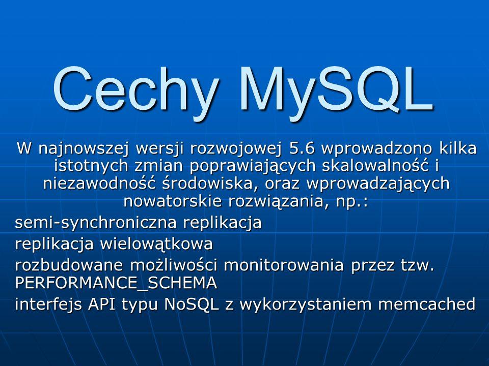Cechy MySQL W najnowszej wersji rozwojowej 5.6 wprowadzono kilka istotnych zmian poprawiających skalowalność i niezawodność środowiska, oraz wprowadza