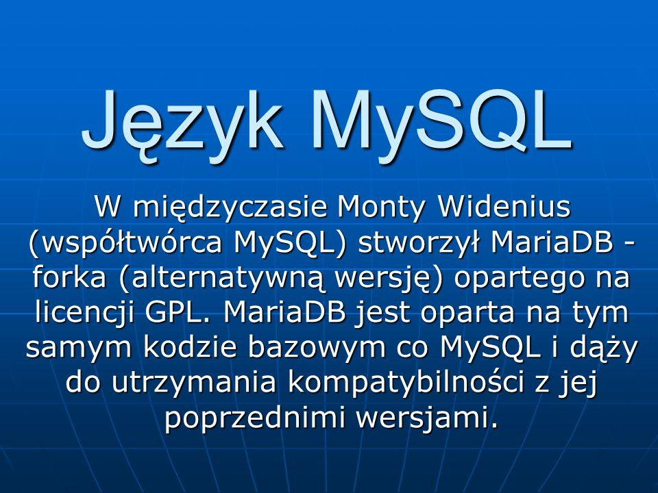 Język MySQL W międzyczasie Monty Widenius (współtwórca MySQL) stworzył MariaDB - forka (alternatywną wersję) opartego na licencji GPL. MariaDB jest op