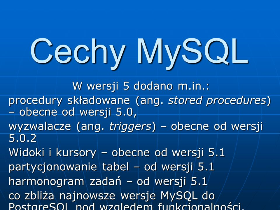 Cechy MySQL MySQL zawiera wsparcie dla replikacji bazy danych (w trybie master-slave) i wielojęzyczności – każda tabela, a nawet każde pole może mieć własne ustawienie kodowania znaków.