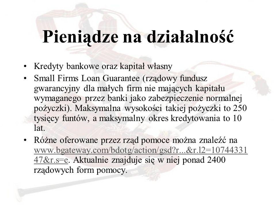 Pieniądze na działalność Kredyty bankowe oraz kapitał własny Small Firms Loan Guarantee (rządowy fundusz gwarancyjny dla małych firm nie mających kapi