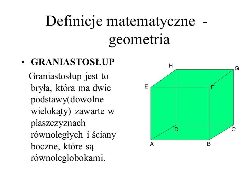 Definicje matematyczne - geometria GRANIASTOSŁUP Graniastosłup jest to bryła, która ma dwie podstawy(dowolne wielokąty) zawarte w płaszczyznach równol
