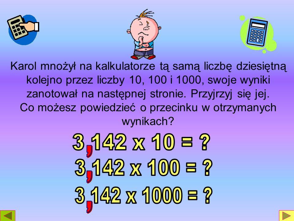 Karol mnożył na kalkulatorze tą samą liczbę dziesiętną kolejno przez liczby 10, 100 i 1000, swoje wyniki zanotował na następnej stronie. Przyjrzyj się