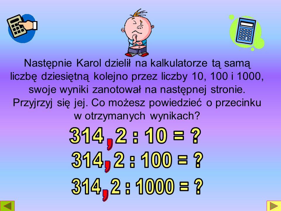 Następnie Karol dzielił na kalkulatorze tą samą liczbę dziesiętną kolejno przez liczby 10, 100 i 1000, swoje wyniki zanotował na następnej stronie. Pr