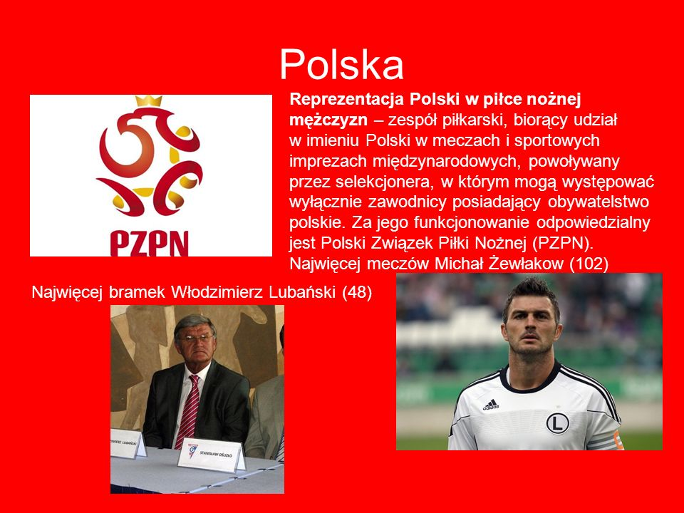 Polska Reprezentacja Polski w piłce nożnej mężczyzn – zespół piłkarski, biorący udział w imieniu Polski w meczach i sportowych imprezach międzynarodow