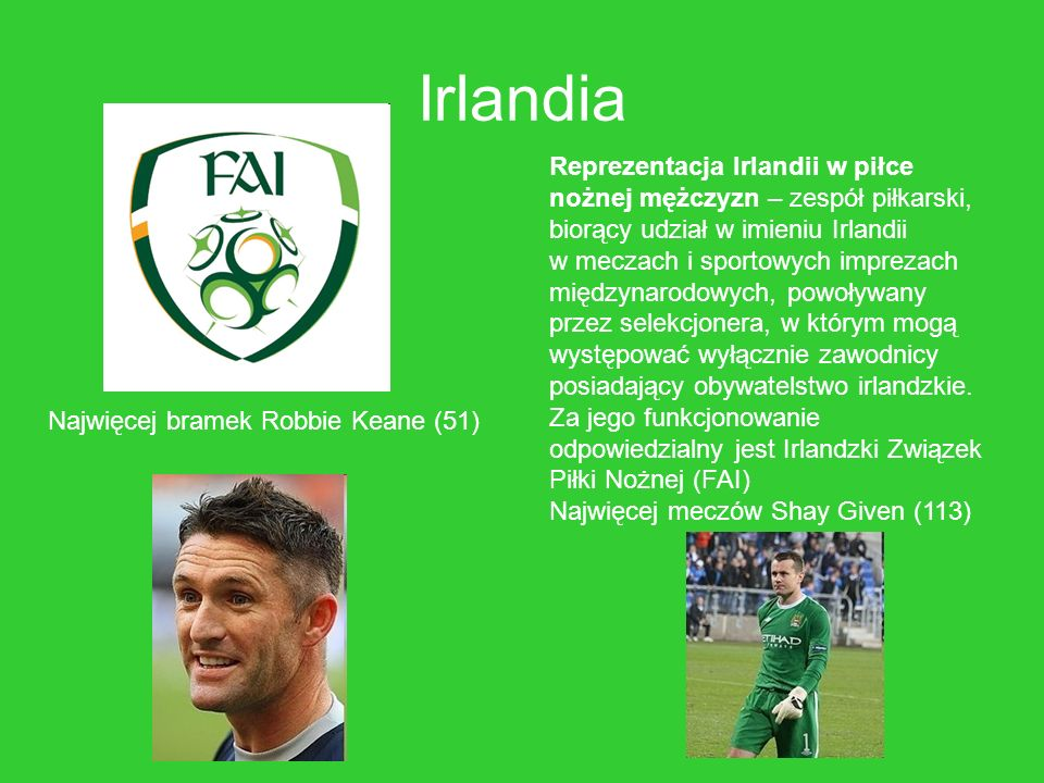 Irlandia Reprezentacja Irlandii w piłce nożnej mężczyzn – zespół piłkarski, biorący udział w imieniu Irlandii w meczach i sportowych imprezach międzyn