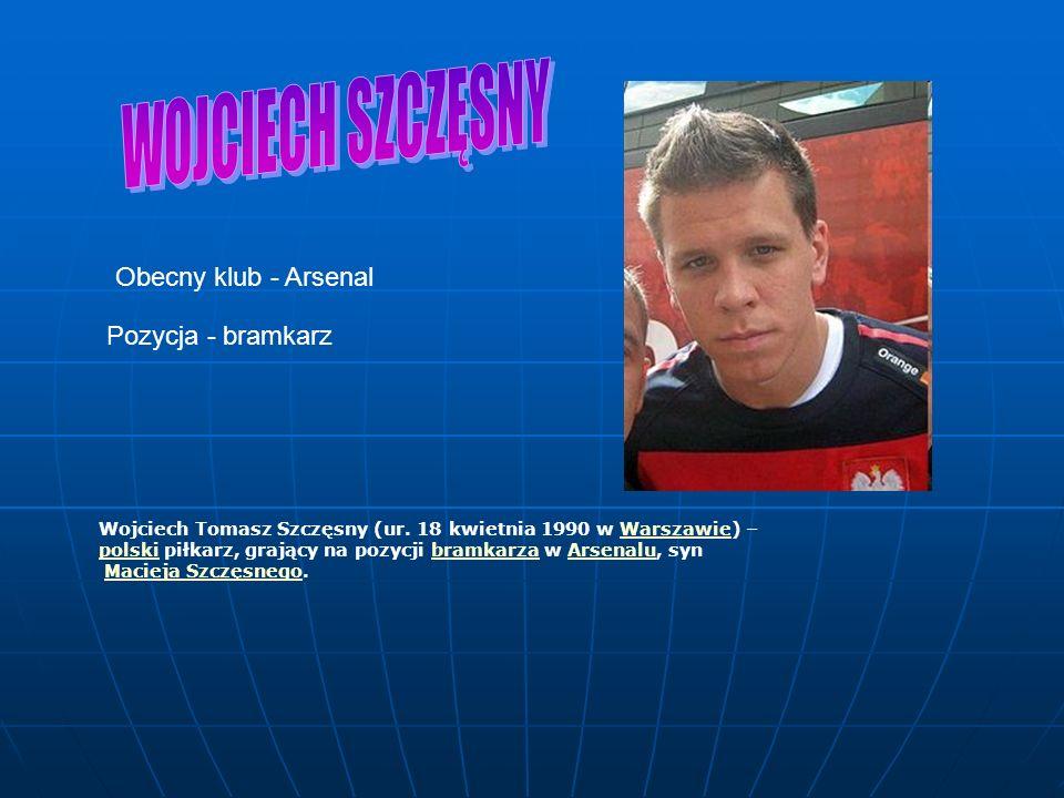 Obecny klub - Arsenal Pozycja - bramkarz Wojciech Tomasz Szczęsny (ur.