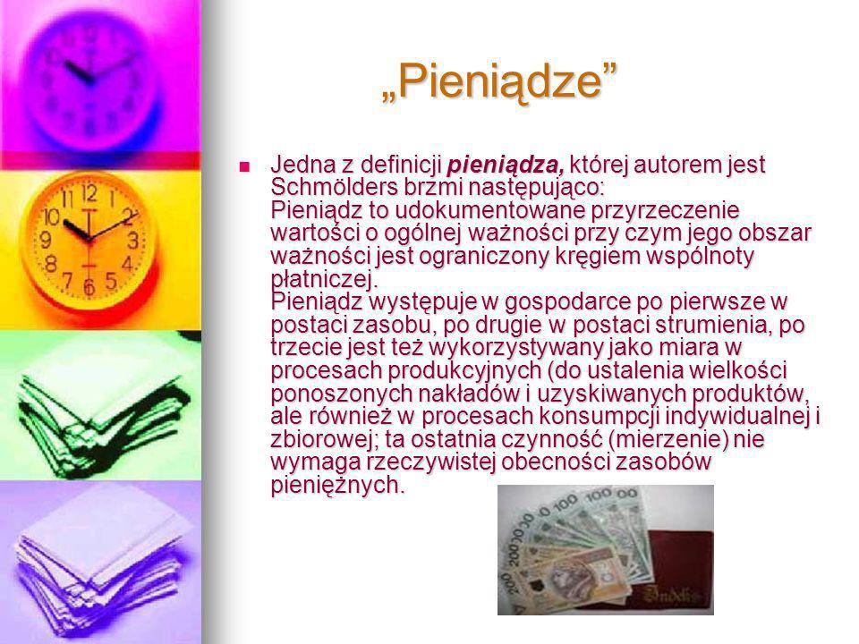 Pieniądze Pieniądze Jedna z definicji pieniądza, której autorem jest Schmölders brzmi następująco: Pieniądz to udokumentowane przyrzeczenie wartości o ogólnej ważności przy czym jego obszar ważności jest ograniczony kręgiem wspólnoty płatniczej.