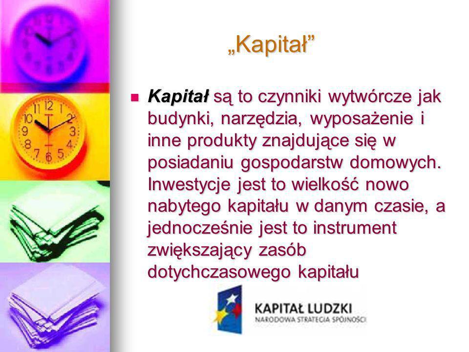 Kapitał Kapitał Kapitał są to czynniki wytwórcze jak budynki, narzędzia, wyposażenie i inne produkty znajdujące się w posiadaniu gospodarstw domowych.