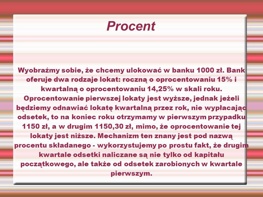 Procent Wyobraźmy sobie, że chcemy ulokować w banku 1000 zł. Bank oferuje dwa rodzaje lokat: roczną o oprocentowaniu 15% i kwartalną o oprocentowaniu