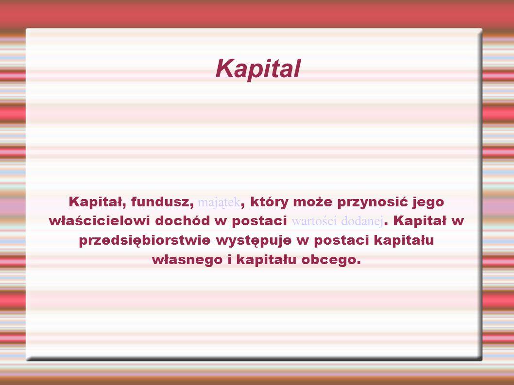 Kapital Kapitał, fundusz, majątek, który może przynosić jego właścicielowi dochód w postaci wartości dodanej. Kapitał w przedsiębiorstwie występuje w