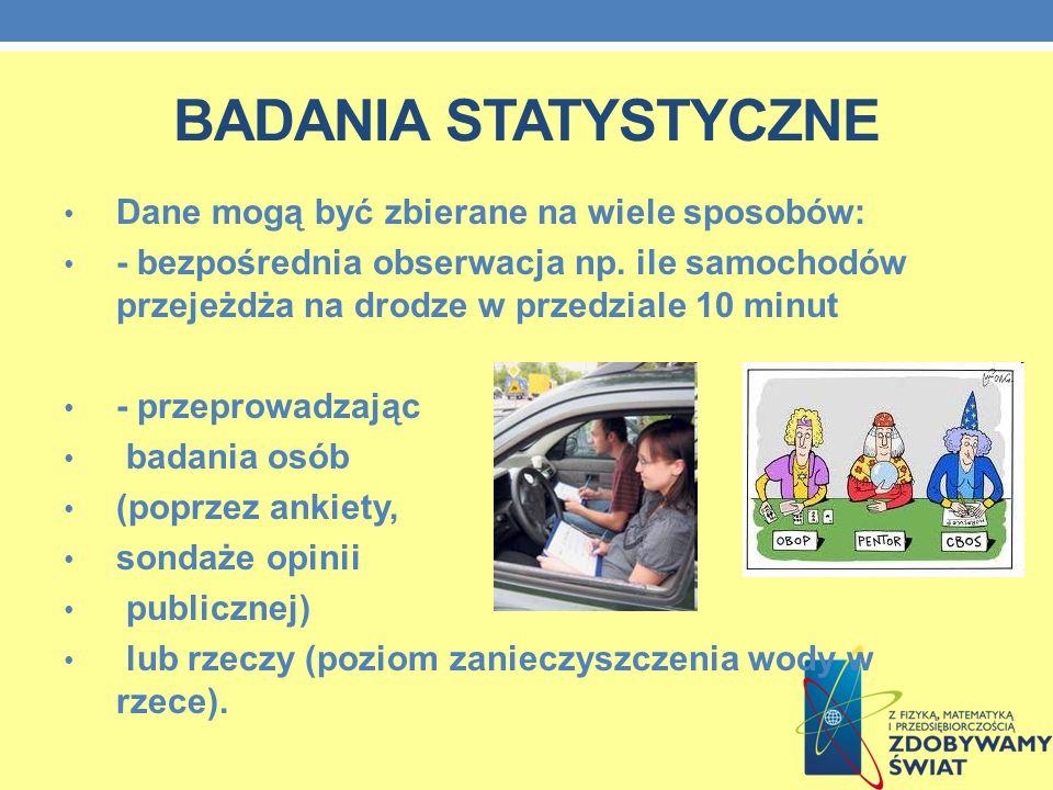 BADANIA STATYSTYCZNE Dane mogą być zbierane na wiele sposobów: - bezpośrednia obserwacja np. ile samochodów przejeżdża na drodze w przedziale 10 minut