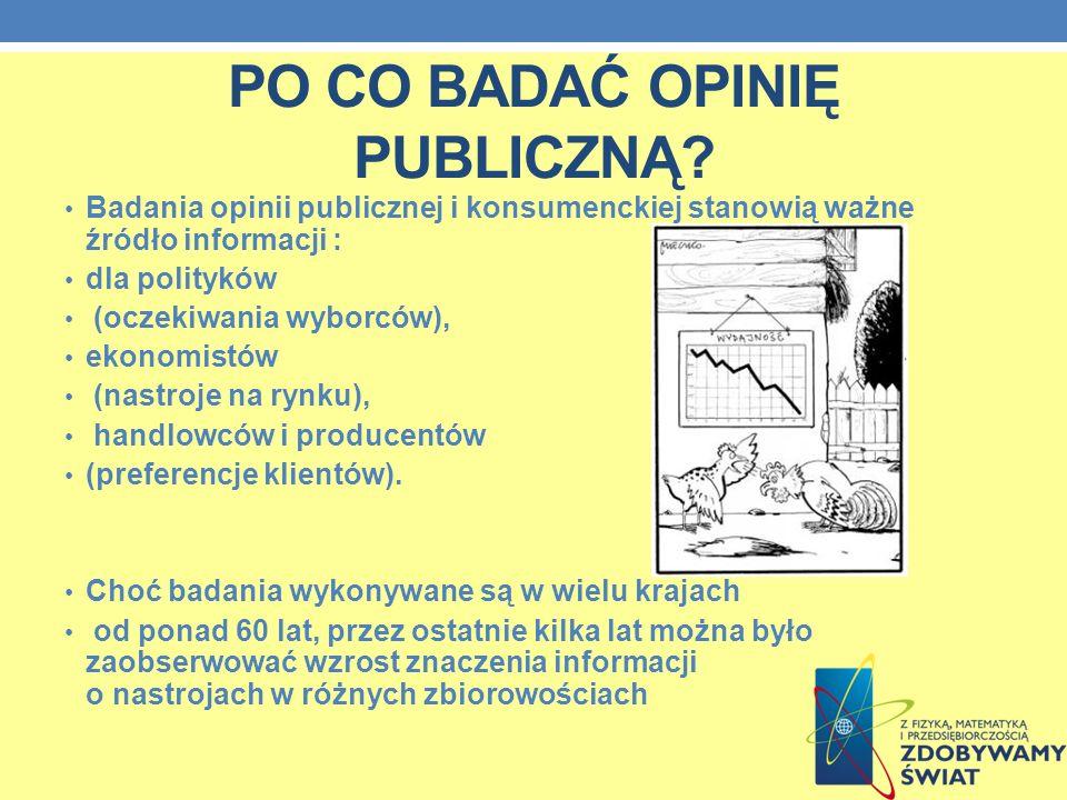 PO CO BADAĆ OPINIĘ PUBLICZNĄ? Badania opinii publicznej i konsumenckiej stanowią ważne źródło informacji : dla polityków (oczekiwania wyborców), ekono