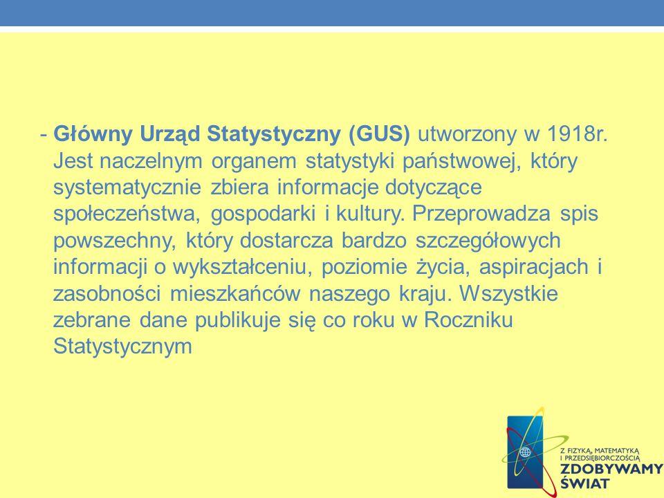 - Główny Urząd Statystyczny (GUS) utworzony w 1918r. Jest naczelnym organem statystyki państwowej, który systematycznie zbiera informacje dotyczące sp