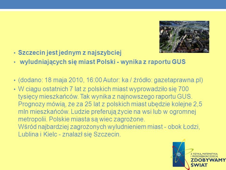 Szczecin jest jednym z najszybciej wyludniających się miast Polski - wynika z raportu GUS (dodano: 18 maja 2010, 16:00 Autor: ka / źródło: gazetaprawna.pl) W ciągu ostatnich 7 lat z polskich miast wyprowadziło się 700 tysięcy mieszkańców.