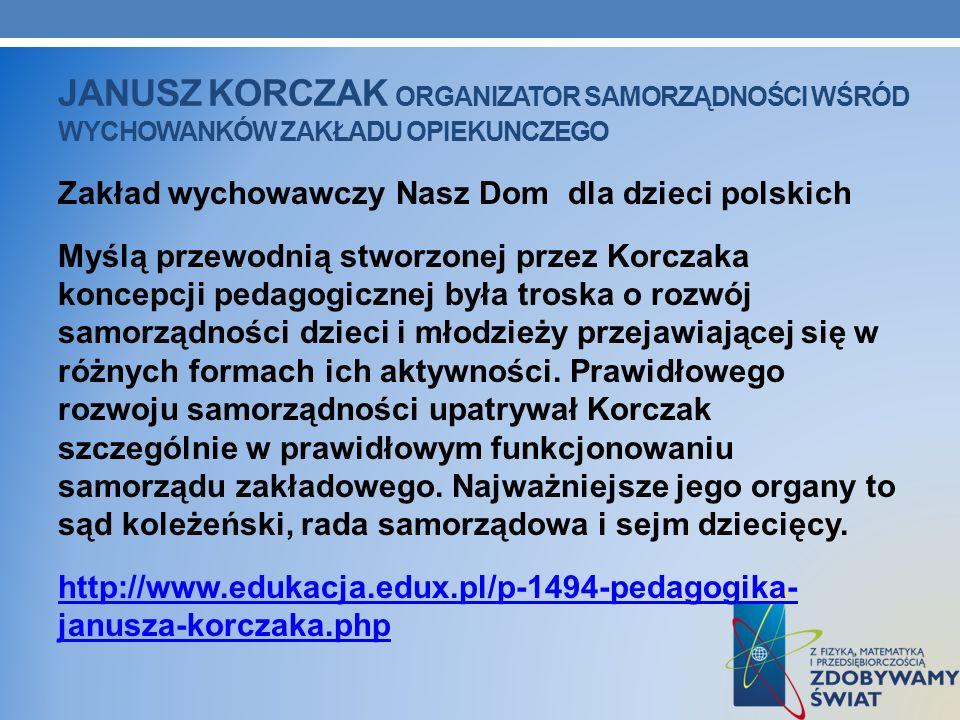 JANUSZ KORCZAK ORGANIZATOR SAMORZĄDNOŚCI WŚRÓD WYCHOWANKÓW ZAKŁADU OPIEKUNCZEGO Zakład wychowawczy Nasz Dom dla dzieci polskich Myślą przewodnią stwor