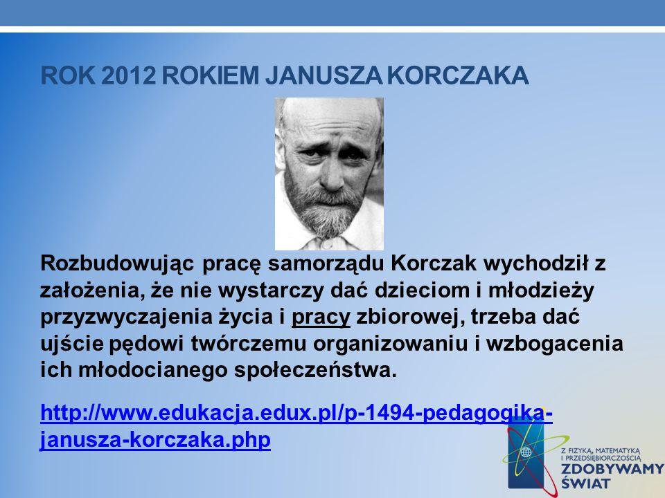 ROK 2012 ROKIEM JANUSZA KORCZAKA Rozbudowując pracę samorządu Korczak wychodził z założenia, że nie wystarczy dać dzieciom i młodzieży przyzwyczajenia