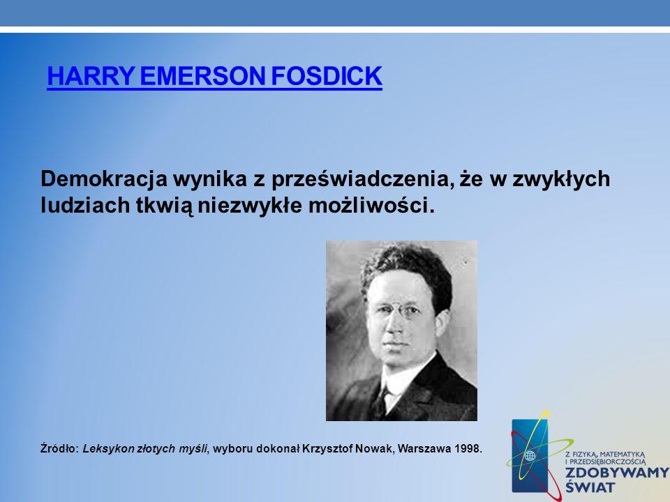 HARRY EMERSON FOSDICK Demokracja wynika z przeświadczenia, że w zwykłych ludziach tkwią niezwykłe możliwości. Źródło: Leksykon złotych myśli, wyboru d