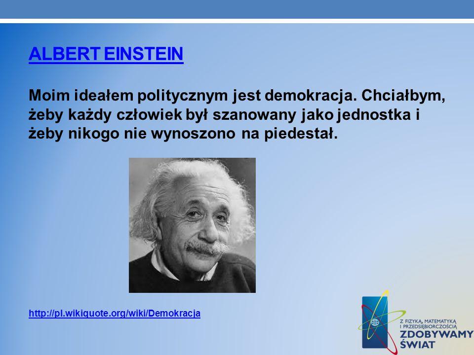 ALBERT EINSTEIN Moim ideałem politycznym jest demokracja. Chciałbym, żeby każdy człowiek był szanowany jako jednostka i żeby nikogo nie wynoszono na p