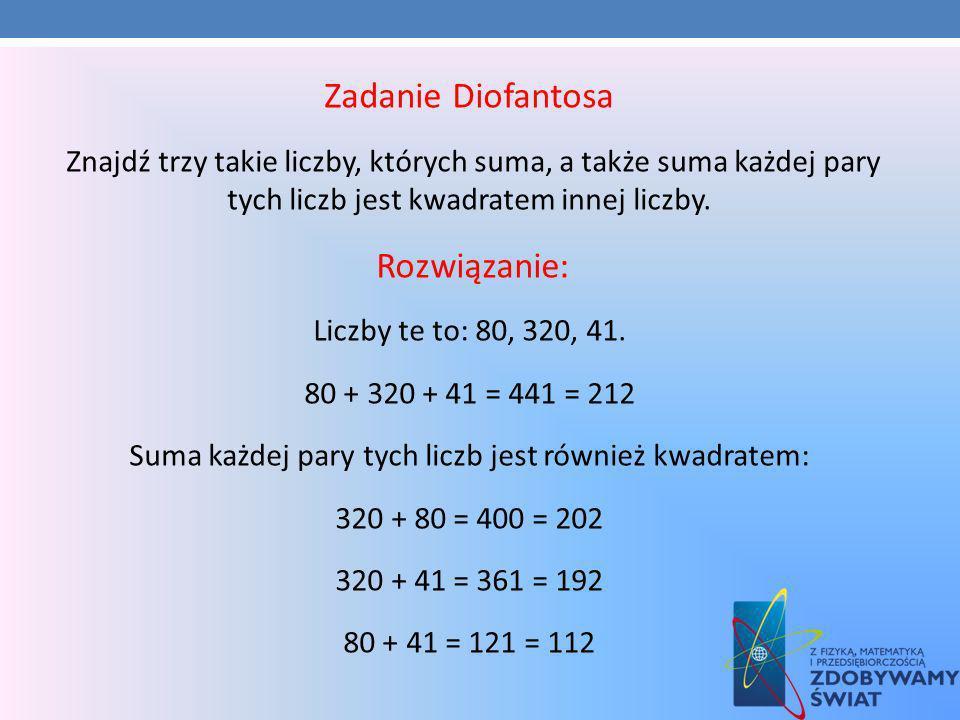 Zadanie Diofantosa Znajdź trzy takie liczby, których suma, a także suma każdej pary tych liczb jest kwadratem innej liczby. Rozwiązanie: Liczby te to: