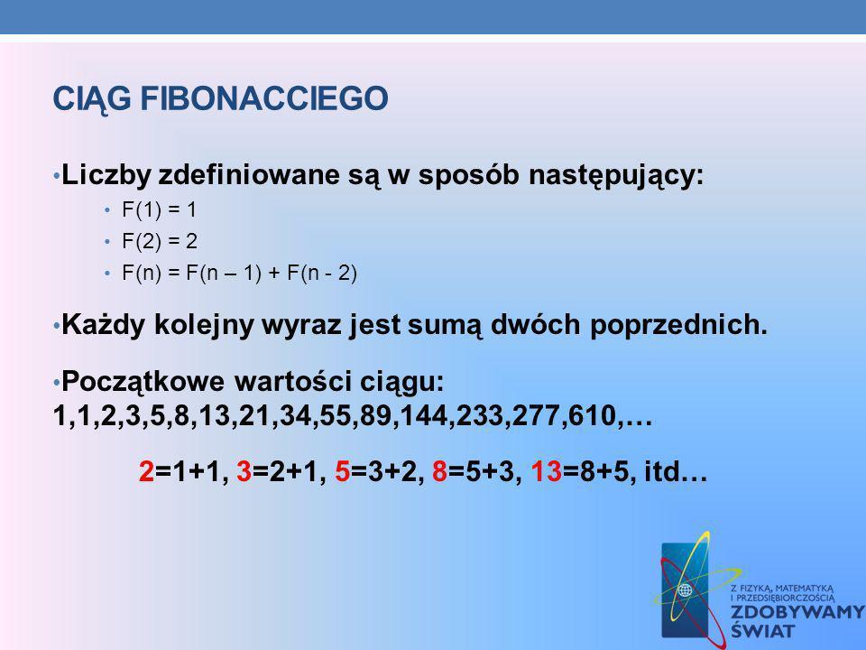 CIĄG FIBONACCIEGO Liczby zdefiniowane są w sposób następujący: F(1) = 1 F(2) = 2 F(n) = F(n – 1) + F(n - 2) Każdy kolejny wyraz jest sumą dwóch poprze
