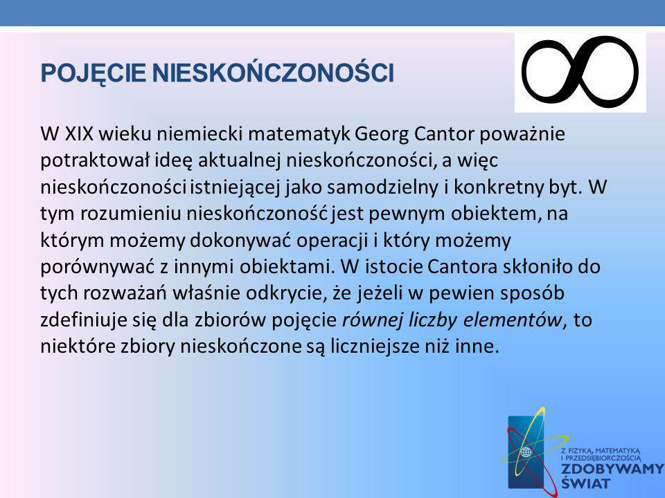 POJĘCIE NIESKOŃCZONOŚCI W XIX wieku niemiecki matematyk Georg Cantor poważnie potraktował ideę aktualnej nieskończoności, a więc nieskończoności istni