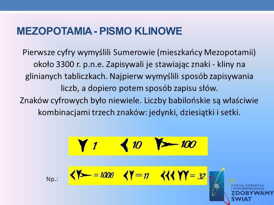 MEZOPOTAMIA - PISMO KLINOWE Pierwsze cyfry wymyślili Sumerowie (mieszkańcy Mezopotamii) około 3300 r. p.n.e. Zapisywali je stawiając znaki - kliny na