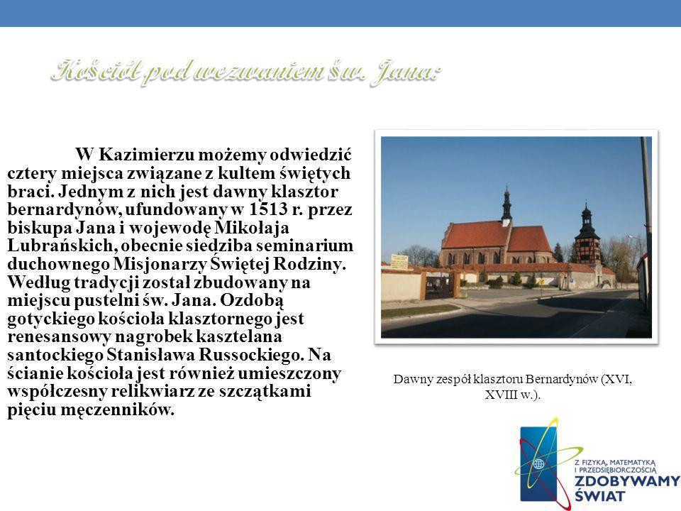 W Kazimierzu możemy odwiedzić cztery miejsca związane z kultem świętych braci. Jednym z nich jest dawny klasztor bernardynów, ufundowany w 1513 r. prz