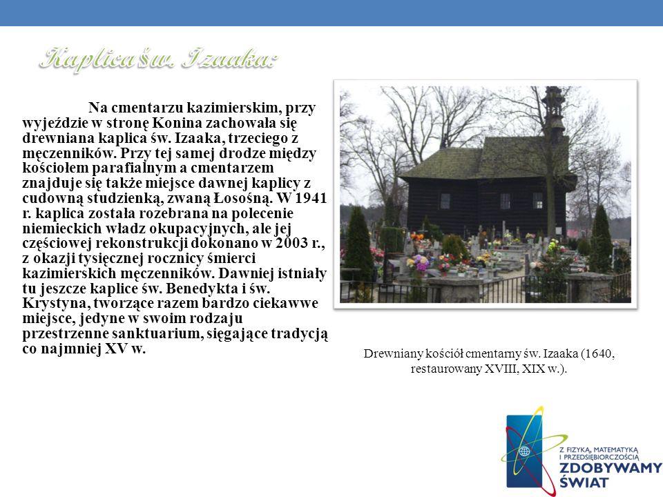 Na cmentarzu kazimierskim, przy wyjeździe w stronę Konina zachowała się drewniana kaplica św. Izaaka, trzeciego z męczenników. Przy tej samej drodze m