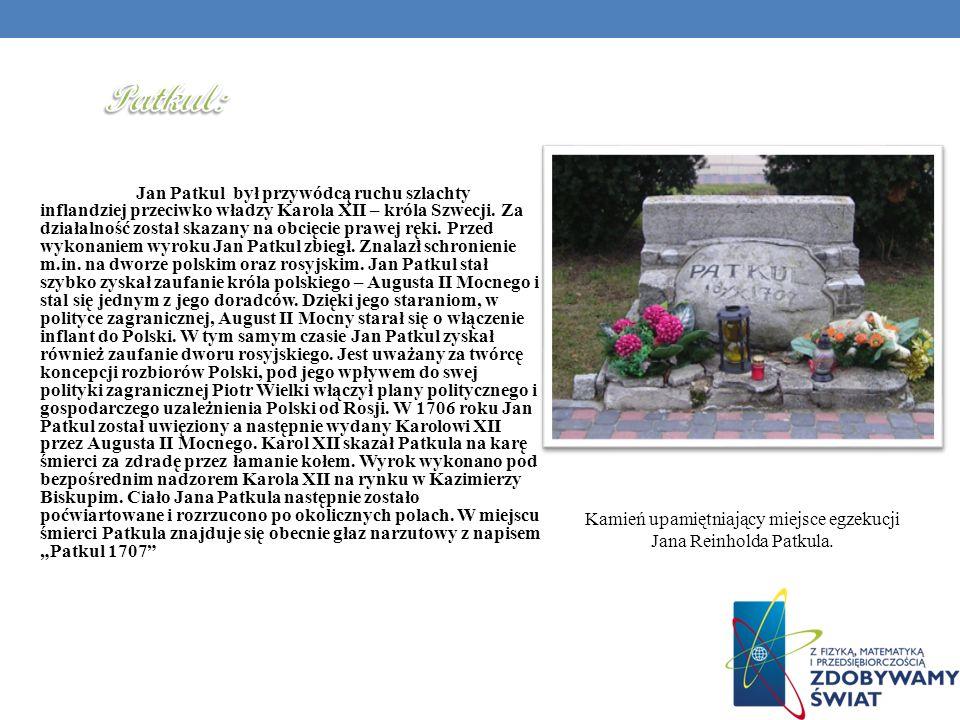 Jan Patkul był przywódcą ruchu szlachty inflandziej przeciwko władzy Karola XII – króla Szwecji. Za działalność został skazany na obcięcie prawej ręki