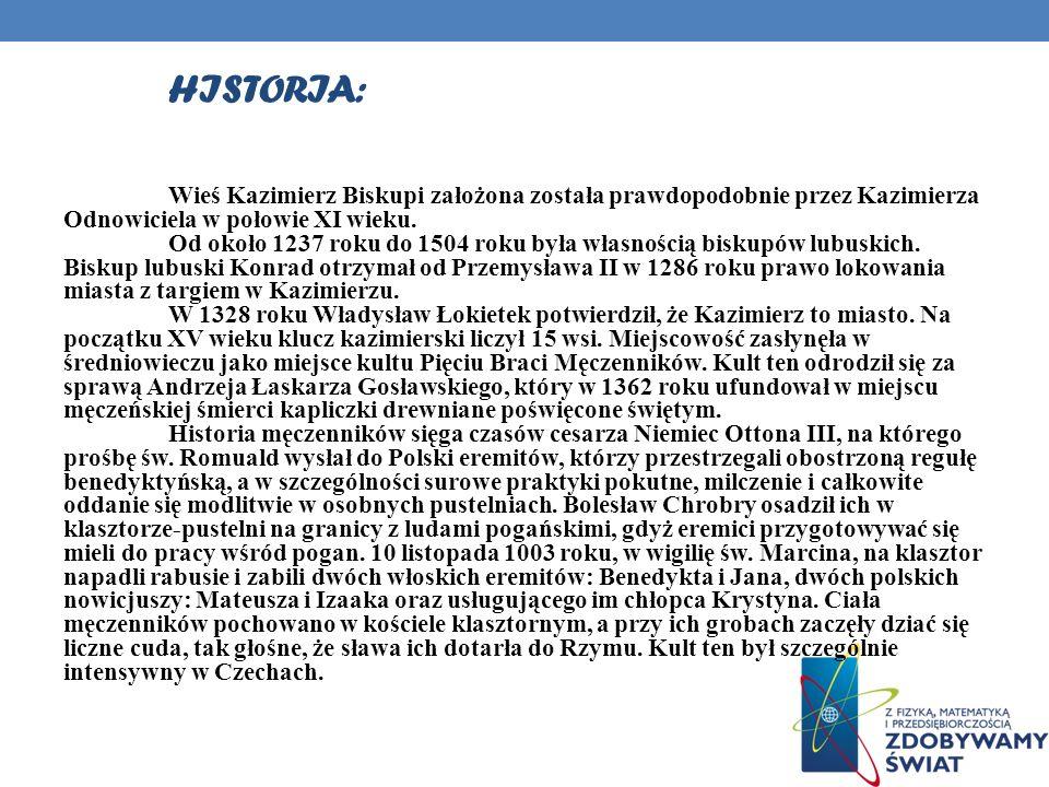 HISTORIA: Wieś Kazimierz Biskupi założona została prawdopodobnie przez Kazimierza Odnowiciela w połowie XI wieku. Od około 1237 roku do 1504 roku była