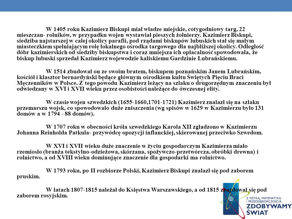 W 1405 roku Kazimierz Biskupi miał władze miejskie, cotygodniowy targ, 22 mieszczan- rolników, w przypadku wojen wystawiał pieszych żołnierzy. Kazimie