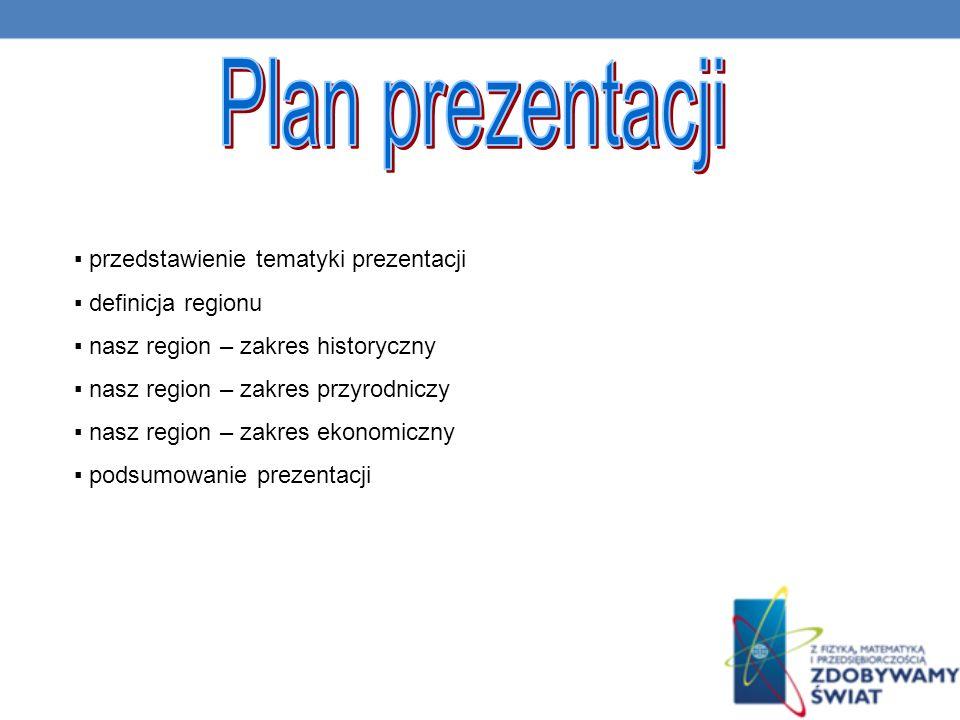 przedstawienie tematyki prezentacji definicja regionu nasz region – zakres historyczny nasz region – zakres przyrodniczy nasz region – zakres ekonomiczny podsumowanie prezentacji