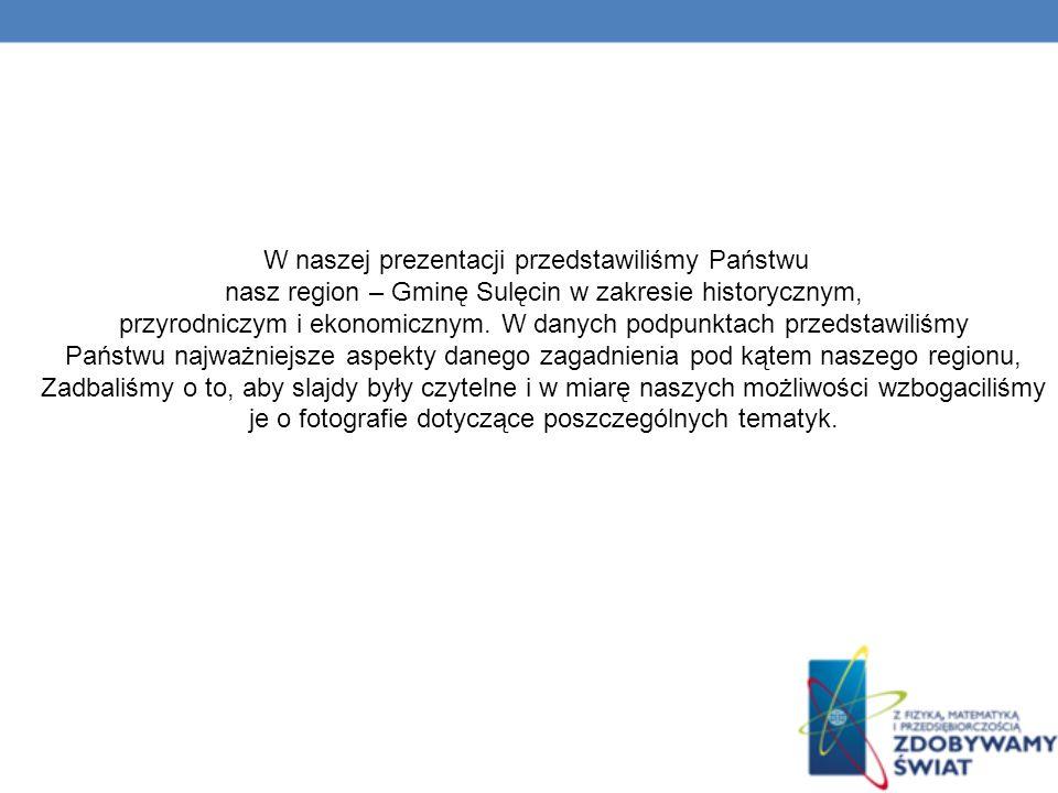 W naszej prezentacji przedstawiliśmy Państwu nasz region – Gminę Sulęcin w zakresie historycznym, przyrodniczym i ekonomicznym.