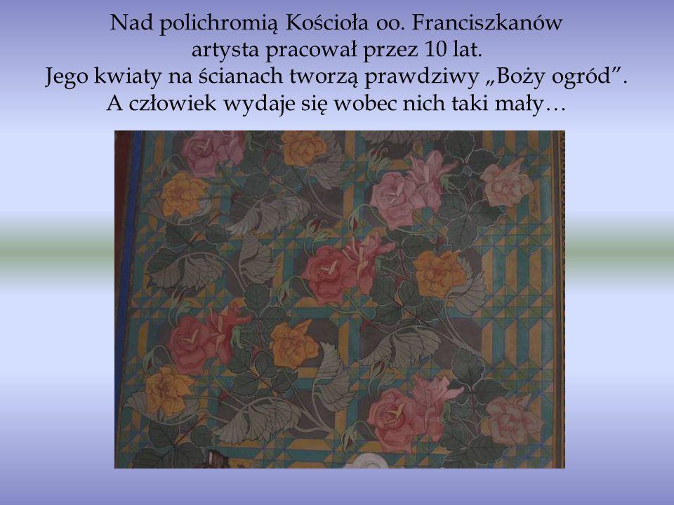 Nad polichromią Kościoła oo. Franciszkanów artysta pracował przez 10 lat. Jego kwiaty na ścianach tworzą prawdziwy Boży ogród. A człowiek wydaje się w